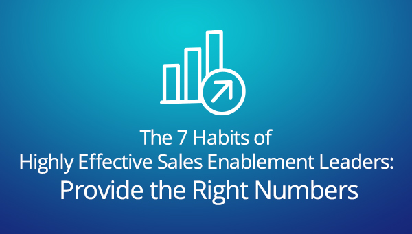 The 7 Habits of Highly Effective Sales Enablement Leaders: Provide the Right Numbers